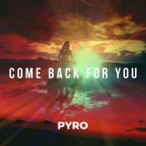 PYRO – Come Back For You